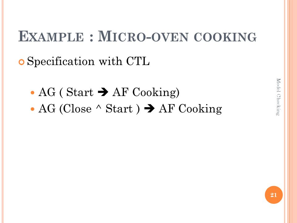 E XAMPLE : M ICRO - OVEN COOKING Specification with CTL AG ( Start  AF Cooking) AG (Close ^ Start )  AF Cooking 21 Model Checking