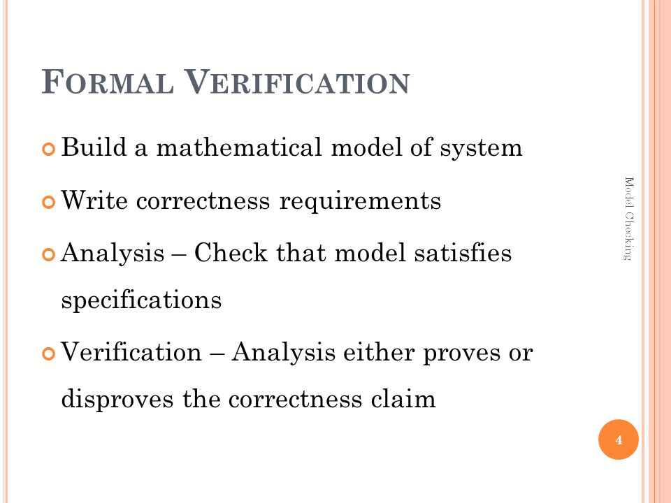 F ORMAL V ERIFICATION Build a mathematical model of system Write correctness requirements Analysis – Check that model satisfies specifications Verification – Analysis either proves or disproves the correctness claim 4 Model Checking