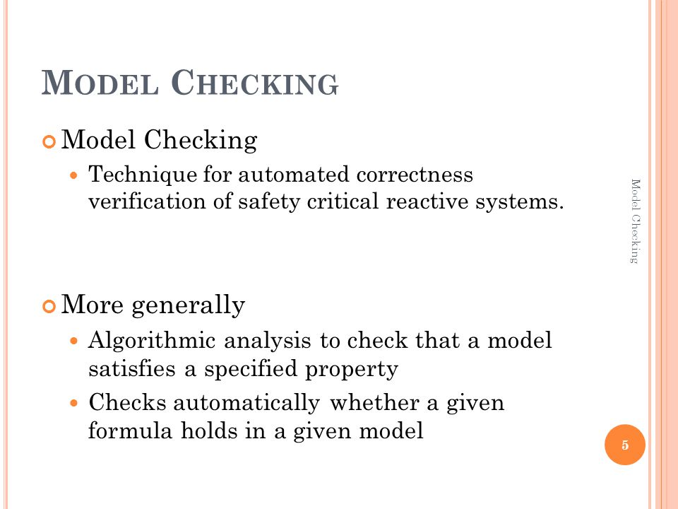M ODEL C HECKING Model Checking Technique for automated correctness verification of safety critical reactive systems.