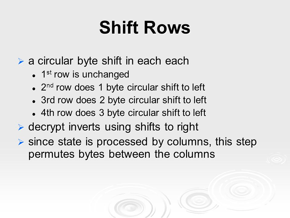 Shift Rows  a circular byte shift in each each 1 st row is unchanged 1 st row is unchanged 2 nd row does 1 byte circular shift to left 2 nd row does 1 byte circular shift to left 3rd row does 2 byte circular shift to left 3rd row does 2 byte circular shift to left 4th row does 3 byte circular shift to left 4th row does 3 byte circular shift to left  decrypt inverts using shifts to right  since state is processed by columns, this step permutes bytes between the columns