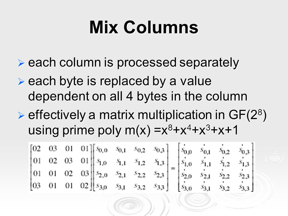 Mix Columns  each column is processed separately  each byte is replaced by a value dependent on all 4 bytes in the column  effectively a matrix multiplication in GF(2 8 ) using prime poly m(x) =x 8 +x 4 +x 3 +x+1