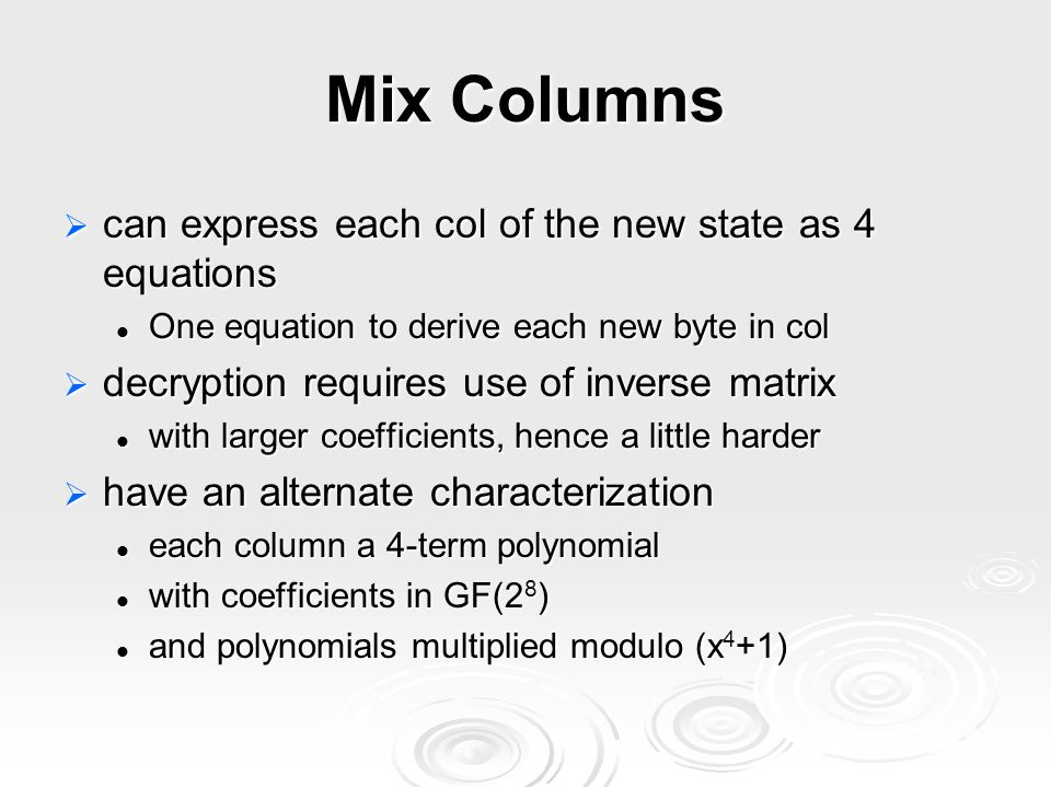  can express each col of the new state as 4 equations One equation to derive each new byte in col One equation to derive each new byte in col  decryption requires use of inverse matrix with larger coefficients, hence a little harder with larger coefficients, hence a little harder  have an alternate characterization each column a 4-term polynomial each column a 4-term polynomial with coefficients in GF(2 8 ) with coefficients in GF(2 8 ) and polynomials multiplied modulo (x 4 +1) and polynomials multiplied modulo (x 4 +1)