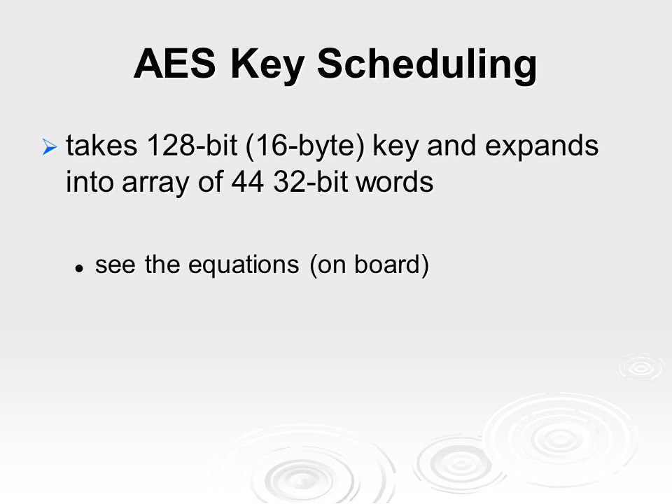 AES Key Scheduling  takes 128-bit (16-byte) key and expands into array of 44 32-bit words see the equations (on board) see the equations (on board)