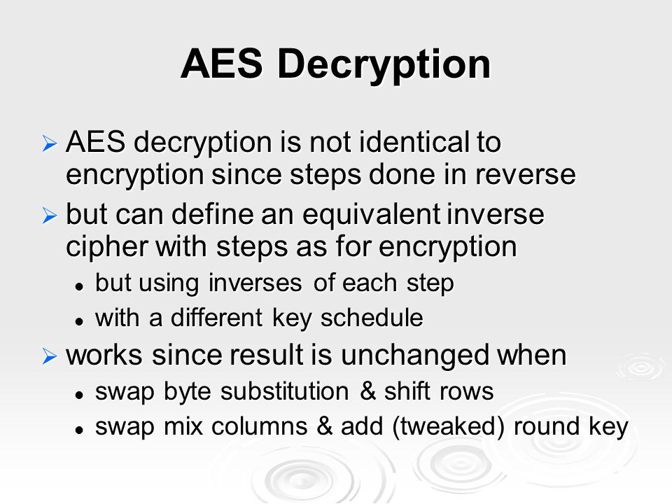 AES Decryption  AES decryption is not identical to encryption since steps done in reverse  but can define an equivalent inverse cipher with steps as for encryption but using inverses of each step but using inverses of each step with a different key schedule with a different key schedule  works since result is unchanged when swap byte substitution & shift rows swap byte substitution & shift rows swap mix columns & add (tweaked) round key swap mix columns & add (tweaked) round key