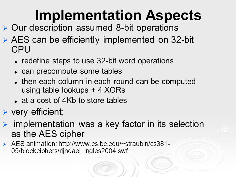 Implementation Aspects  Our description assumed 8-bit operations  AES can be efficiently implemented on 32-bit CPU redefine steps to use 32-bit word operations redefine steps to use 32-bit word operations can precompute some tables can precompute some tables then each column in each round can be computed using table lookups + 4 XORs then each column in each round can be computed using table lookups + 4 XORs at a cost of 4Kb to store tables at a cost of 4Kb to store tables  very efficient;  implementation was a key factor in its selection as the AES cipher  AES animation: http://www.cs.bc.edu/~straubin/cs381- 05/blockciphers/rijndael_ingles2004.swf