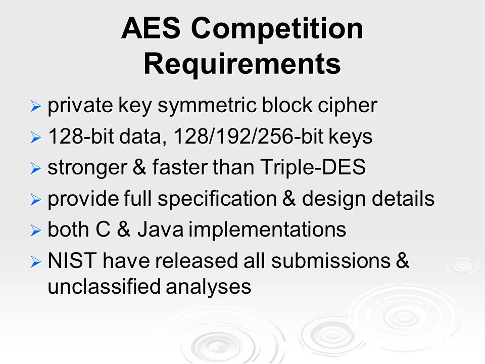 AES Competition Requirements  private key symmetric block cipher  128-bit data, 128/192/256-bit keys  stronger & faster than Triple-DES  provide full specification & design details  both C & Java implementations  NIST have released all submissions & unclassified analyses