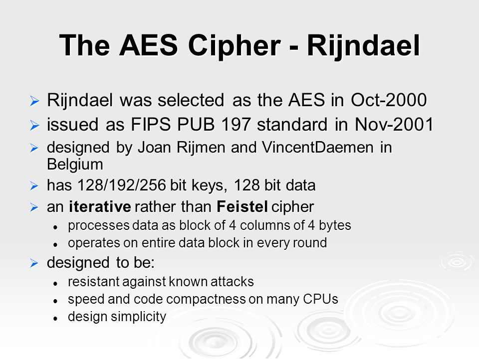 The AES Cipher - Rijndael  Rijndael was selected as the AES in Oct-2000  issued as FIPS PUB 197 standard in Nov-2001  designed by Joan Rijmen and VincentDaemen in Belgium  has 128/192/256 bit keys, 128 bit data  an iterative rather than Feistel cipher processes data as block of 4 columns of 4 bytes processes data as block of 4 columns of 4 bytes operates on entire data block in every round operates on entire data block in every round  designed to be: resistant against known attacks resistant against known attacks speed and code compactness on many CPUs speed and code compactness on many CPUs design simplicity design simplicity