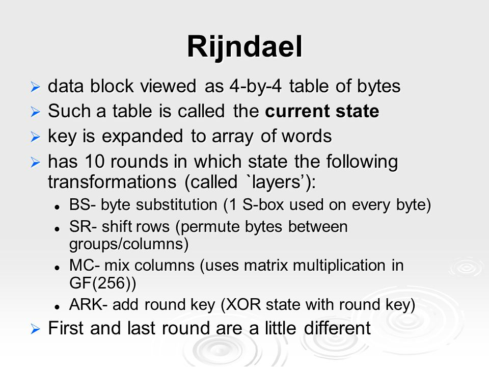 Rijndael  data block viewed as 4-by-4 table of bytes  Such a table is called the current state  key is expanded to array of words  has 10 rounds in which state the following transformations (called `layers'): BS- byte substitution (1 S-box used on every byte) BS- byte substitution (1 S-box used on every byte) SR- shift rows (permute bytes between groups/columns) SR- shift rows (permute bytes between groups/columns) MC- mix columns (uses matrix multiplication in GF(256)) MC- mix columns (uses matrix multiplication in GF(256)) ARK- add round key (XOR state with round key) ARK- add round key (XOR state with round key)  First and last round are a little different