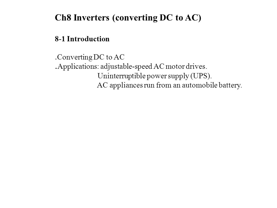 Ch8 Inverters (converting DC to AC) 8-1 Introduction ․ Converting DC to AC ․ Applications: adjustable-speed AC motor drives. Uninterruptible power sup