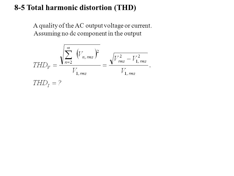 8-5 Total harmonic distortion (THD) A quality of the AC output voltage or current. Assuming no dc component in the output