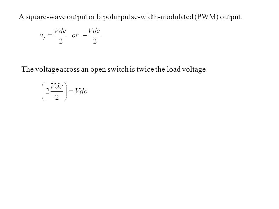 A square-wave output or bipolar pulse-width-modulated (PWM) output. The voltage across an open switch is twice the load voltage