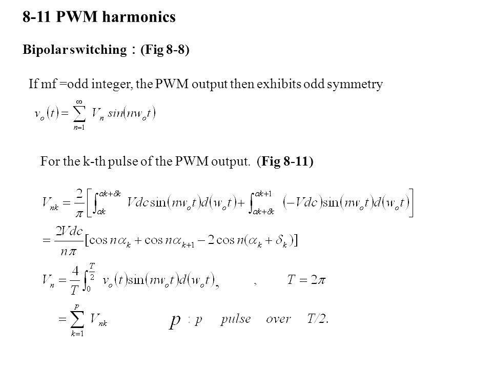 8-11 PWM harmonics Bipolar switching : (Fig 8-8) If mf =odd integer, the PWM output then exhibits odd symmetry For the k-th pulse of the PWM output. (