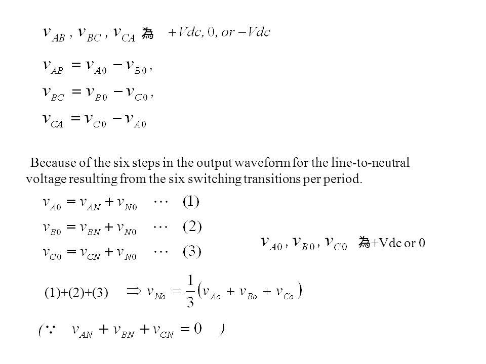 為 Because of the six steps in the output waveform for the line-to-neutral voltage resulting from the six switching transitions per period. 為 +Vdc or 0