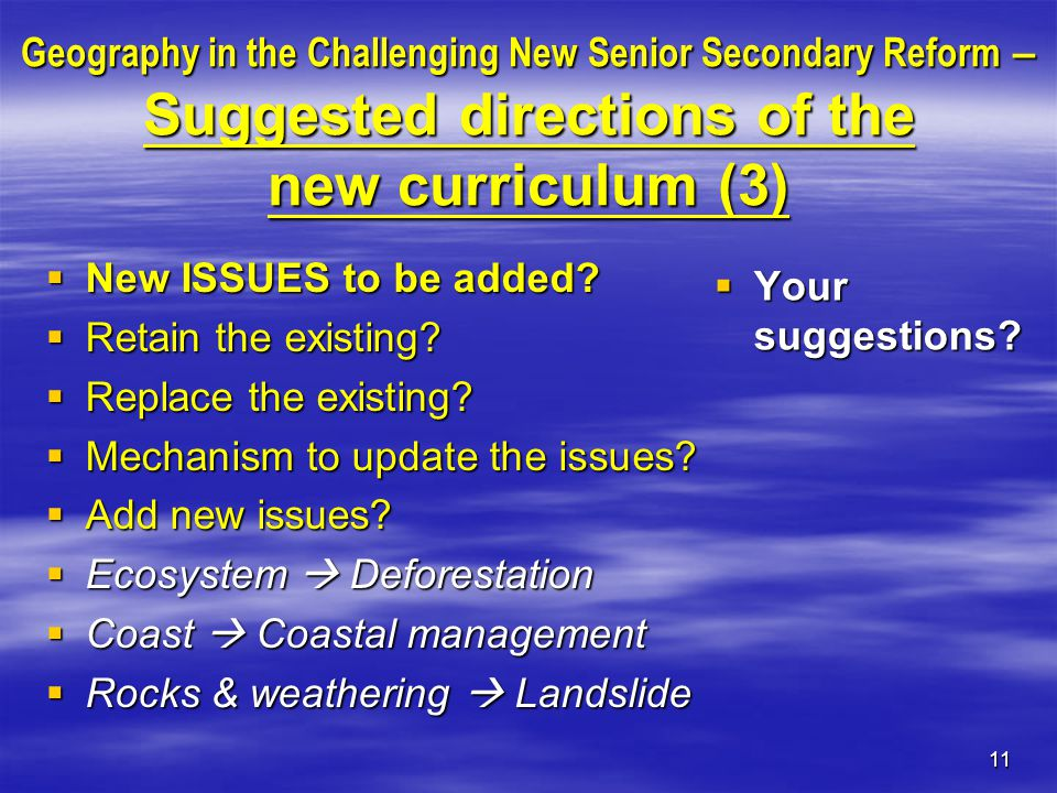 11 Geography in the Challenging New Senior Secondary Reform – Suggested directions of the new curriculum (3)  New ISSUES to be added.
