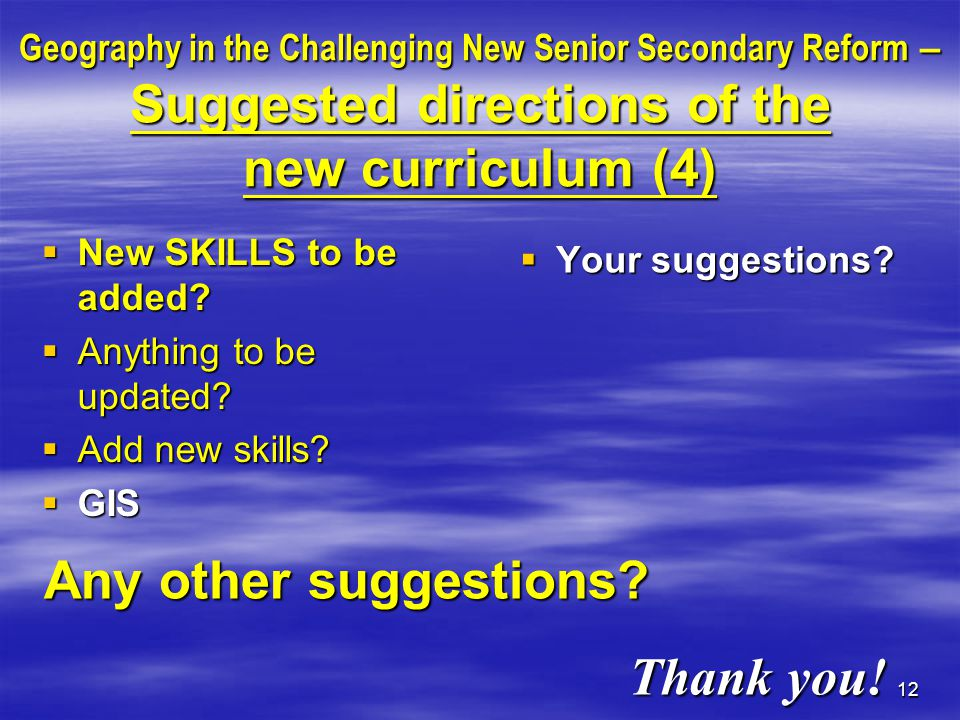 12 Geography in the Challenging New Senior Secondary Reform – Suggested directions of the new curriculum (4)  New SKILLS to be added.