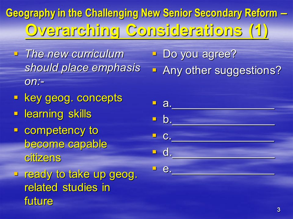 3 Geography in the Challenging New Senior Secondary Reform – Overarching Considerations (1)  The new curriculum should place emphasis on:-  key geog.