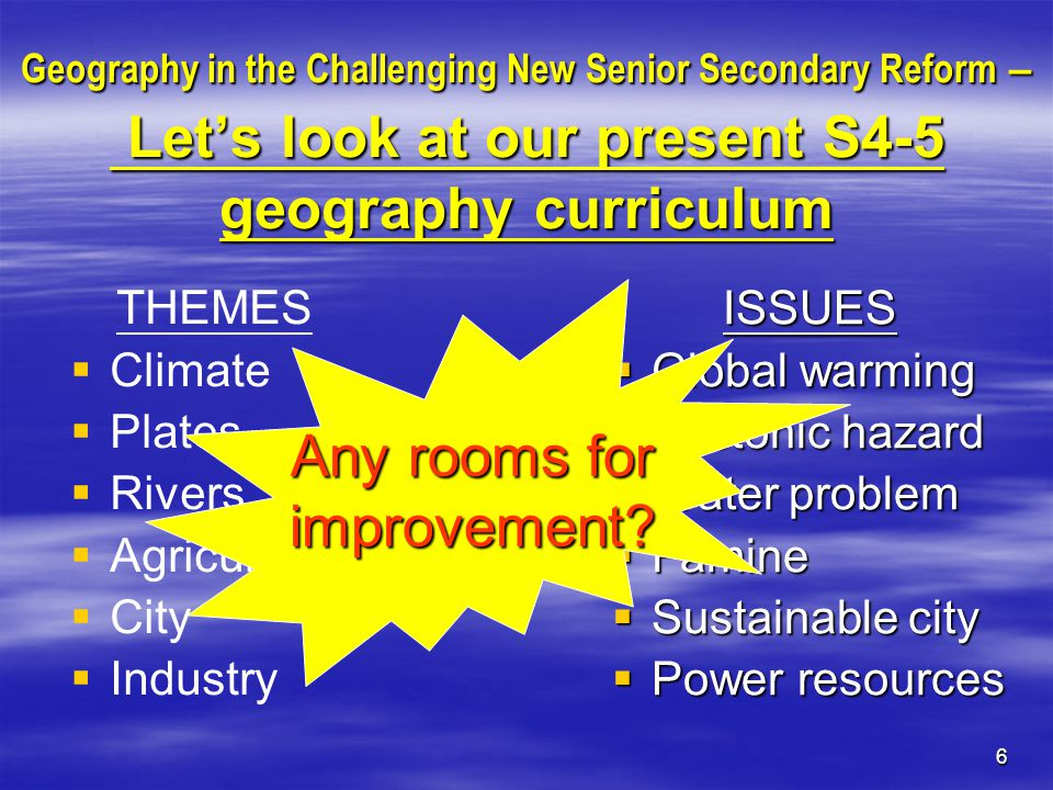 6 Geography in the Challenging New Senior Secondary Reform – Let's look at our present S4-5 geography curriculum THEMES   Climate   Plates   Rivers   Agriculture   City   Industry ISSUES  Global warming  Tectonic hazard  Water problem  Famine  Sustainable city  Power resources Any rooms for improvement