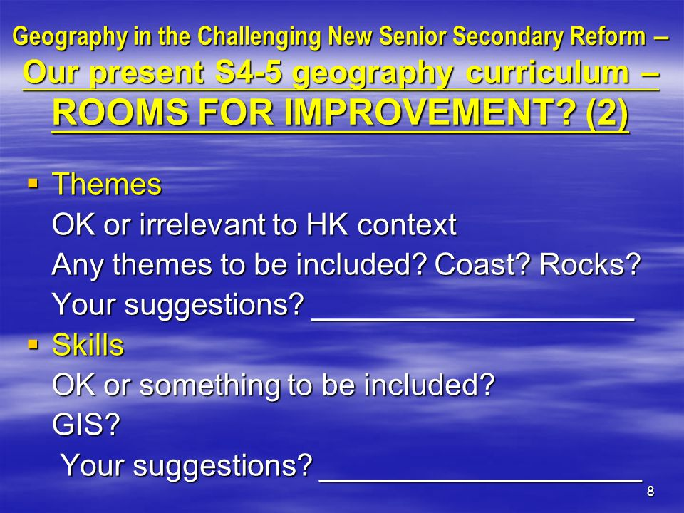 9 Geography in the Challenging New Senior Secondary Reform – Suggested directions of the new curriculum (1)  Adopt the present structure of the S4- S5 curriculum (Themes + Issues)  Extend to 3 years by adding some new themes & some new issues  Do you agree.