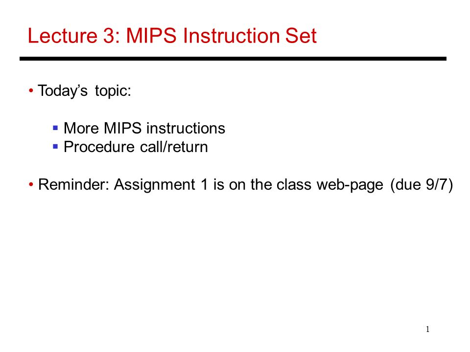 1 Lecture 3: MIPS Instruction Set Today's topic:  More MIPS instructions  Procedure call/return Reminder: Assignment 1 is on the class web-page (due 9/7)