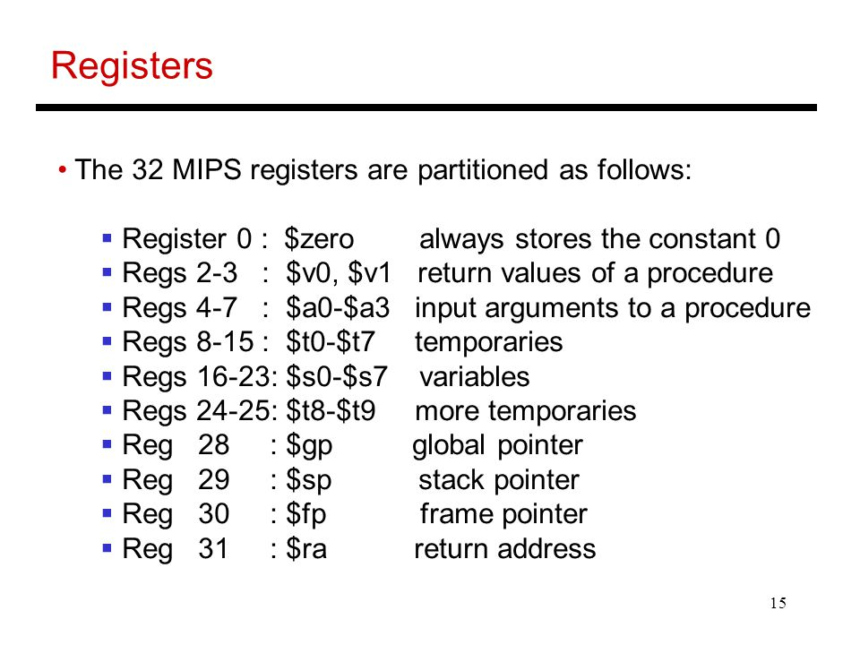 15 Registers The 32 MIPS registers are partitioned as follows:  Register 0 : $zero always stores the constant 0  Regs 2-3 : $v0, $v1 return values of a procedure  Regs 4-7 : $a0-$a3 input arguments to a procedure  Regs 8-15 : $t0-$t7 temporaries  Regs 16-23: $s0-$s7 variables  Regs 24-25: $t8-$t9 more temporaries  Reg 28 : $gp global pointer  Reg 29 : $sp stack pointer  Reg 30 : $fp frame pointer  Reg 31 : $ra return address