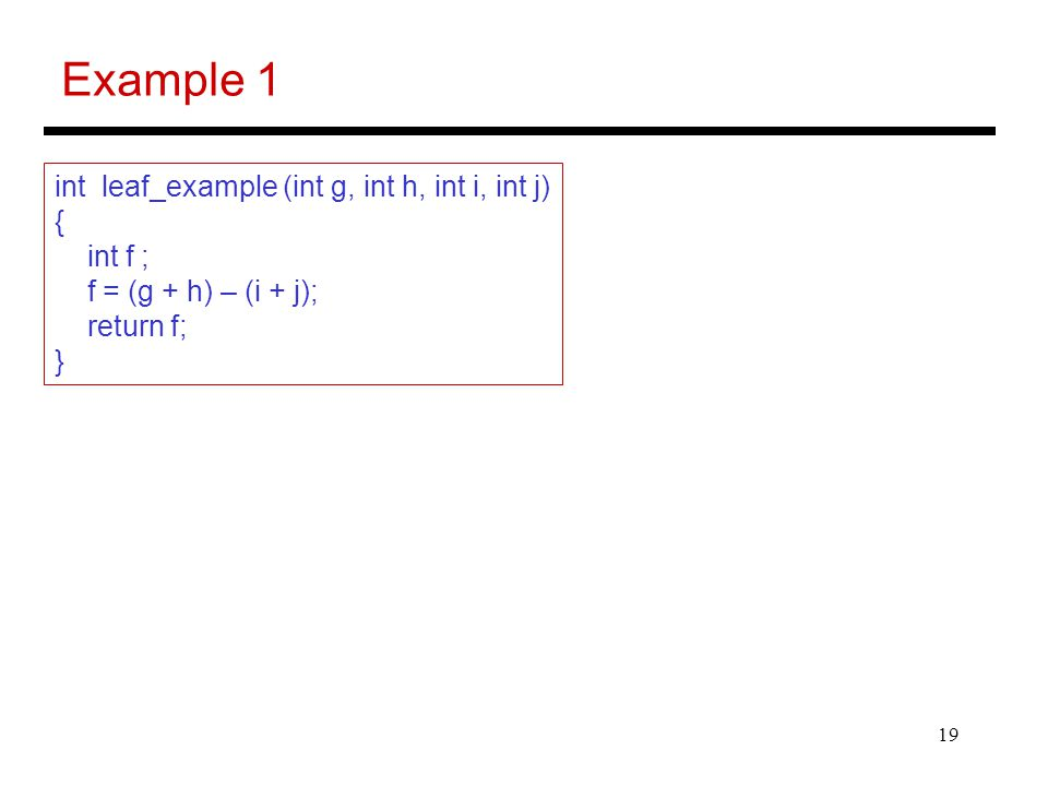 19 Example 1 int leaf_example (int g, int h, int i, int j) { int f ; f = (g + h) – (i + j); return f; }