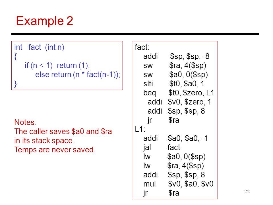 22 Example 2 int fact (int n) { if (n < 1) return (1); else return (n * fact(n-1)); } fact: addi $sp, $sp, -8 sw $ra, 4($sp) sw $a0, 0($sp) slti $t0,
