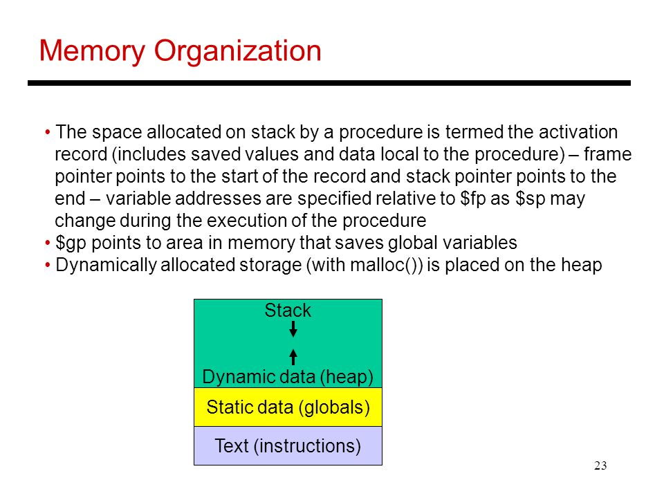 23 Memory Organization The space allocated on stack by a procedure is termed the activation record (includes saved values and data local to the procedure) – frame pointer points to the start of the record and stack pointer points to the end – variable addresses are specified relative to $fp as $sp may change during the execution of the procedure $gp points to area in memory that saves global variables Dynamically allocated storage (with malloc()) is placed on the heap Stack Dynamic data (heap) Static data (globals) Text (instructions)