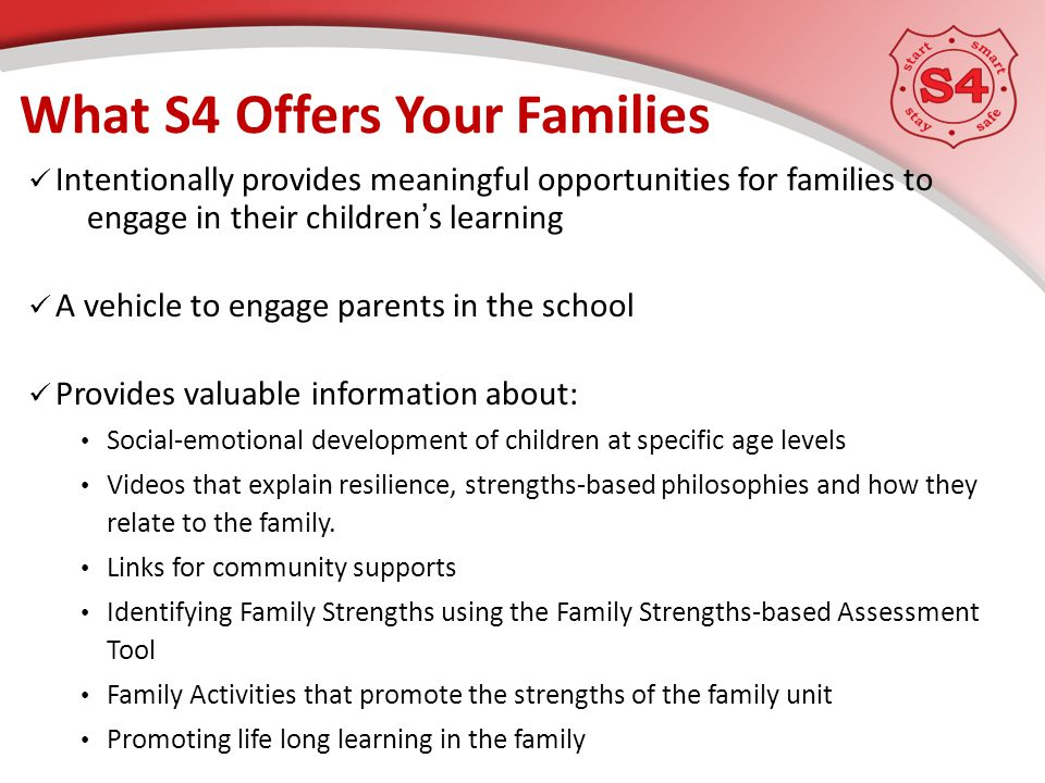 Intentionally provides meaningful opportunities for families to engage in their children's learning A vehicle to engage parents in the school Provides valuable information about: Social-emotional development of children at specific age levels Videos that explain resilience, strengths-based philosophies and how they relate to the family.