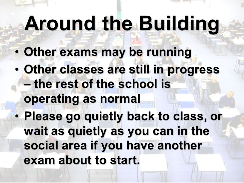 Around the Building Other exams may be runningOther exams may be running Other classes are still in progress – the rest of the school is operating as normalOther classes are still in progress – the rest of the school is operating as normal Please go quietly back to class, or wait as quietly as you can in the social area if you have another exam about to start.Please go quietly back to class, or wait as quietly as you can in the social area if you have another exam about to start.