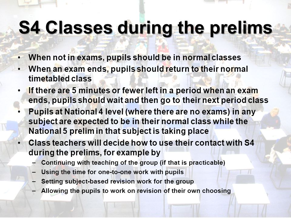 S4 Classes during the prelims When not in exams, pupils should be in normal classes When an exam ends, pupils should return to their normal timetabled class If there are 5 minutes or fewer left in a period when an exam ends, pupils should wait and then go to their next period class Pupils at National 4 level (where there are no exams) in any subject are expected to be in their normal class while the National 5 prelim in that subject is taking place Class teachers will decide how to use their contact with S4 during the prelims, for example by –Continuing with teaching of the group (if that is practicable) –Using the time for one-to-one work with pupils –Setting subject-based revision work for the group –Allowing the pupils to work on revision of their own choosing