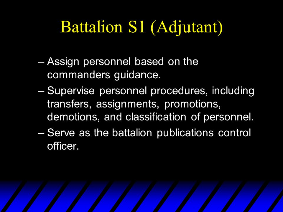 Battalion S1 (Adjutant) –Assign personnel based on the commanders guidance. –Supervise personnel procedures, including transfers, assignments, promoti