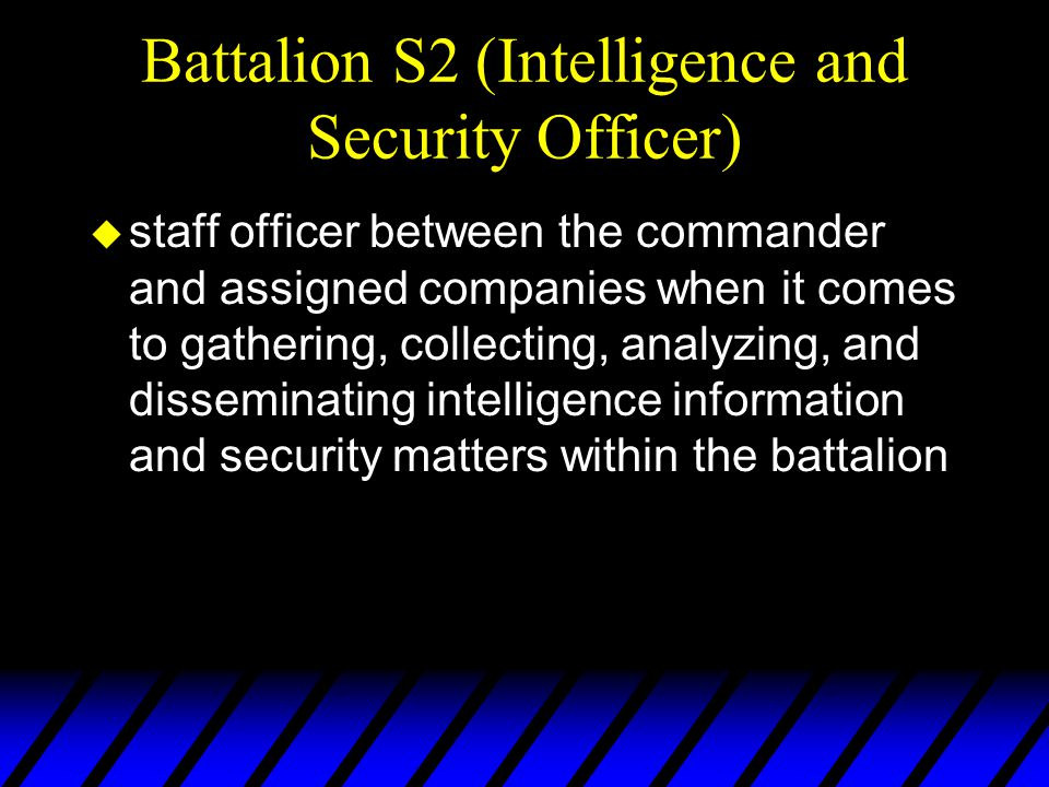 Battalion S2 (Intelligence and Security Officer) u staff officer between the commander and assigned companies when it comes to gathering, collecting, analyzing, and disseminating intelligence information and security matters within the battalion