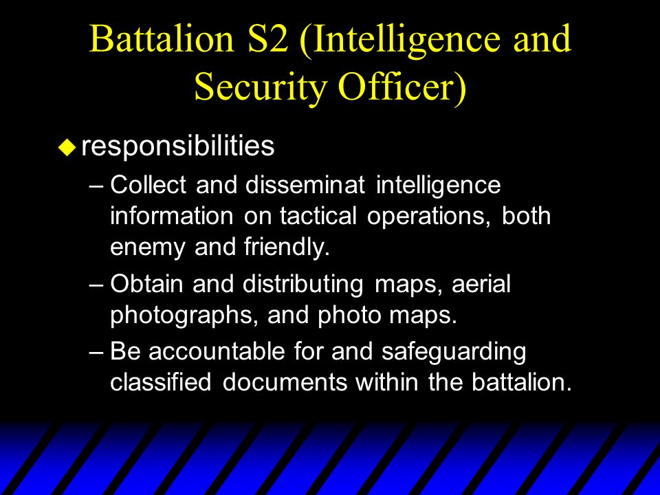 Battalion S2 (Intelligence and Security Officer) u responsibilities –Collect and disseminat intelligence information on tactical operations, both enem