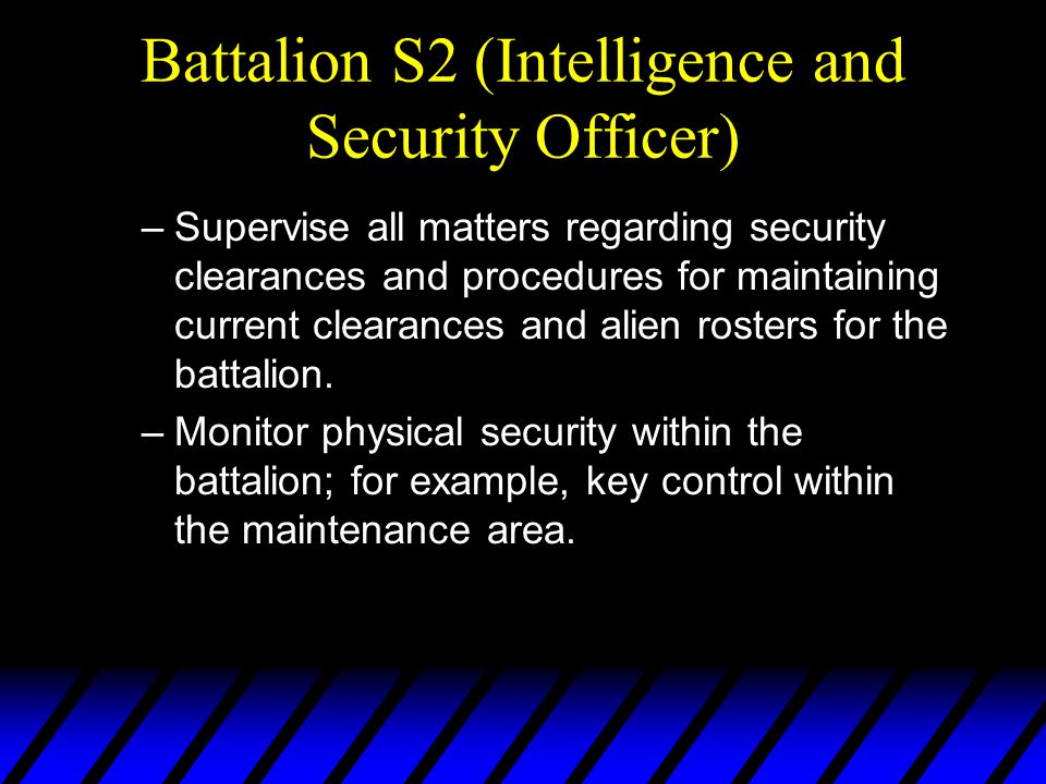 Battalion S2 (Intelligence and Security Officer) –Supervise all matters regarding security clearances and procedures for maintaining current clearances and alien rosters for the battalion.