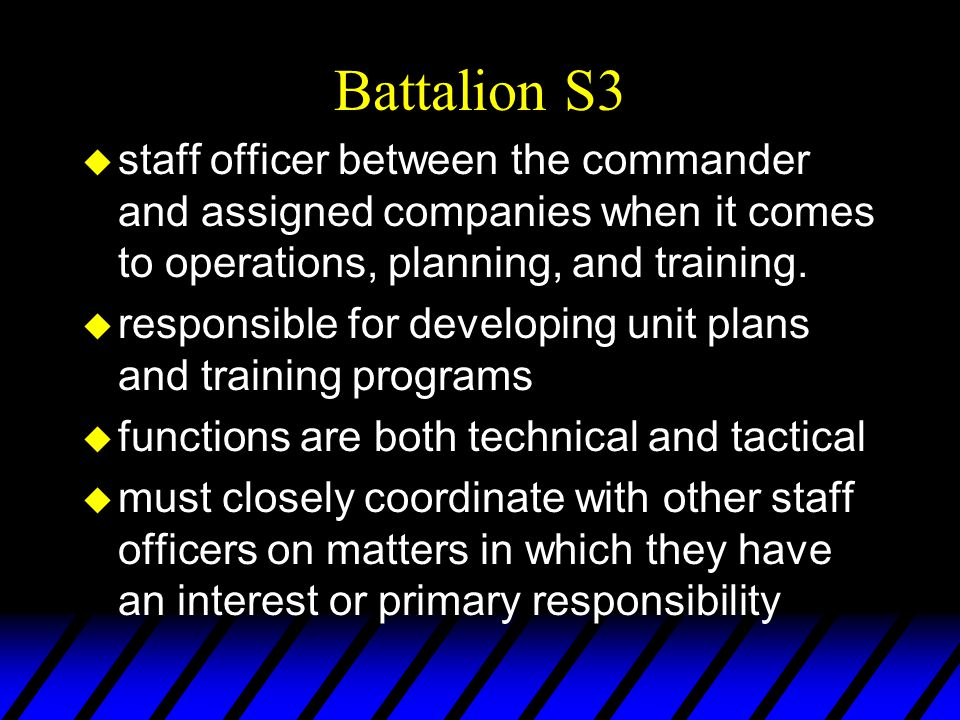 Battalion S3 u staff officer between the commander and assigned companies when it comes to operations, planning, and training. u responsible for devel