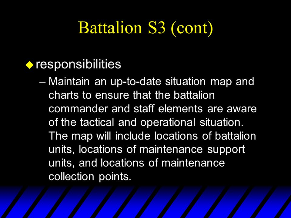 Battalion S3 (cont) u responsibilities –Maintain an up-to-date situation map and charts to ensure that the battalion commander and staff elements are aware of the tactical and operational situation.