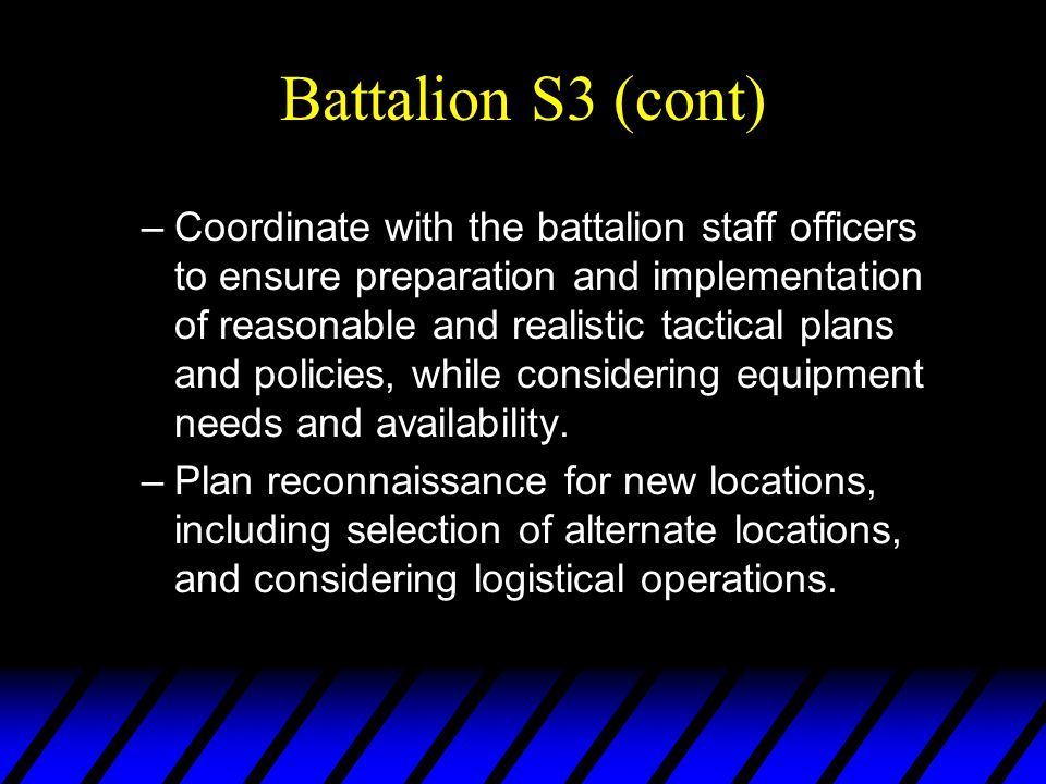 Battalion S3 (cont) –Coordinate with the battalion staff officers to ensure preparation and implementation of reasonable and realistic tactical plans and policies, while considering equipment needs and availability.