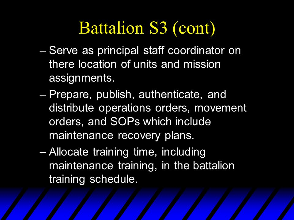 Battalion S3 (cont) –Serve as principal staff coordinator on there location of units and mission assignments. –Prepare, publish, authenticate, and dis