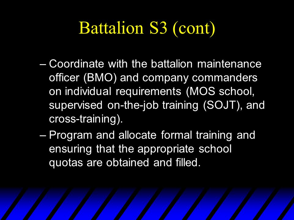 Battalion S3 (cont) –Coordinate with the battalion maintenance officer (BMO) and company commanders on individual requirements (MOS school, supervised