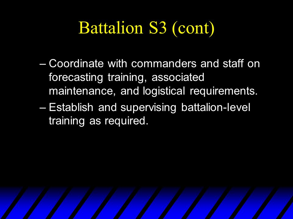 Battalion S3 (cont) –Coordinate with commanders and staff on forecasting training, associated maintenance, and logistical requirements. –Establish and