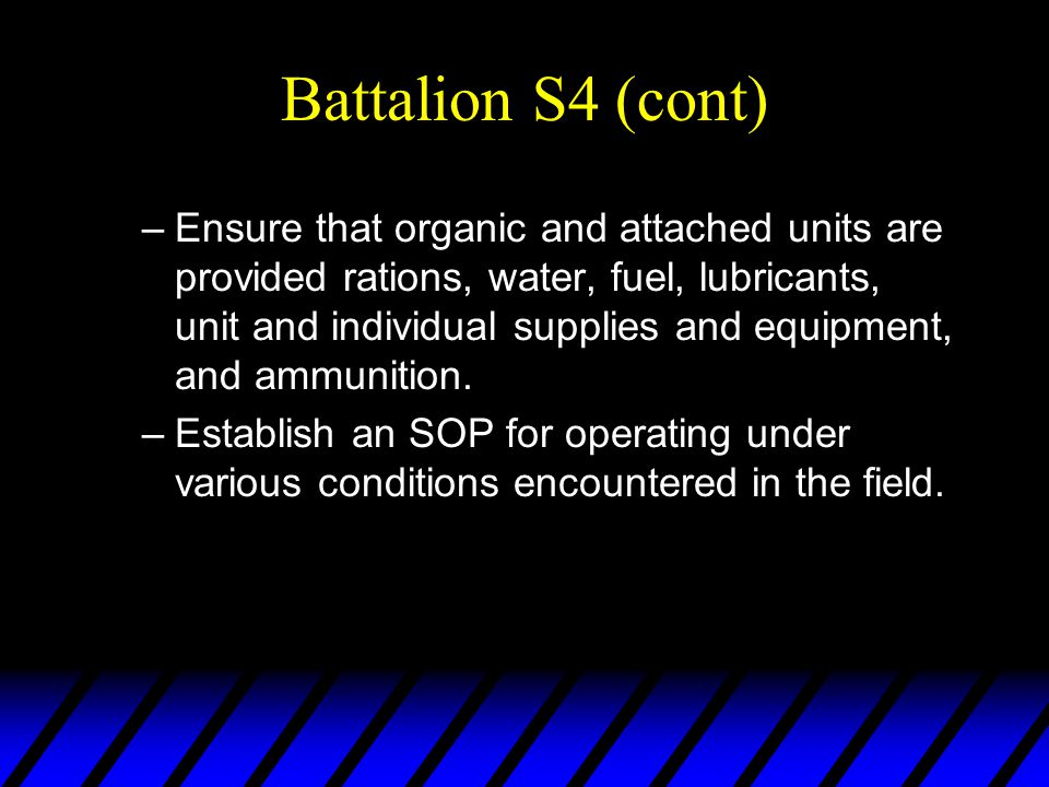 Battalion S4 (cont) –Ensure that organic and attached units are provided rations, water, fuel, lubricants, unit and individual supplies and equipment, and ammunition.