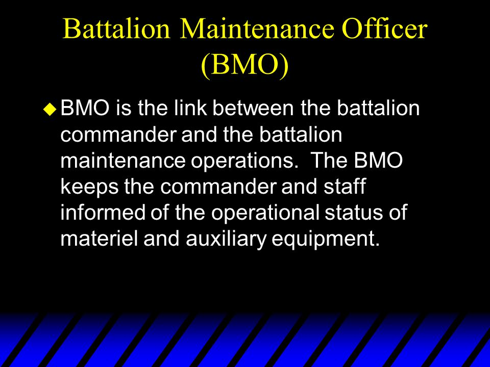 Battalion Maintenance Officer (BMO) u BMO is the link between the battalion commander and the battalion maintenance operations. The BMO keeps the comm