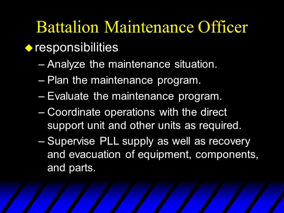 Battalion Maintenance Officer u responsibilities –Analyze the maintenance situation. –Plan the maintenance program. –Evaluate the maintenance program.
