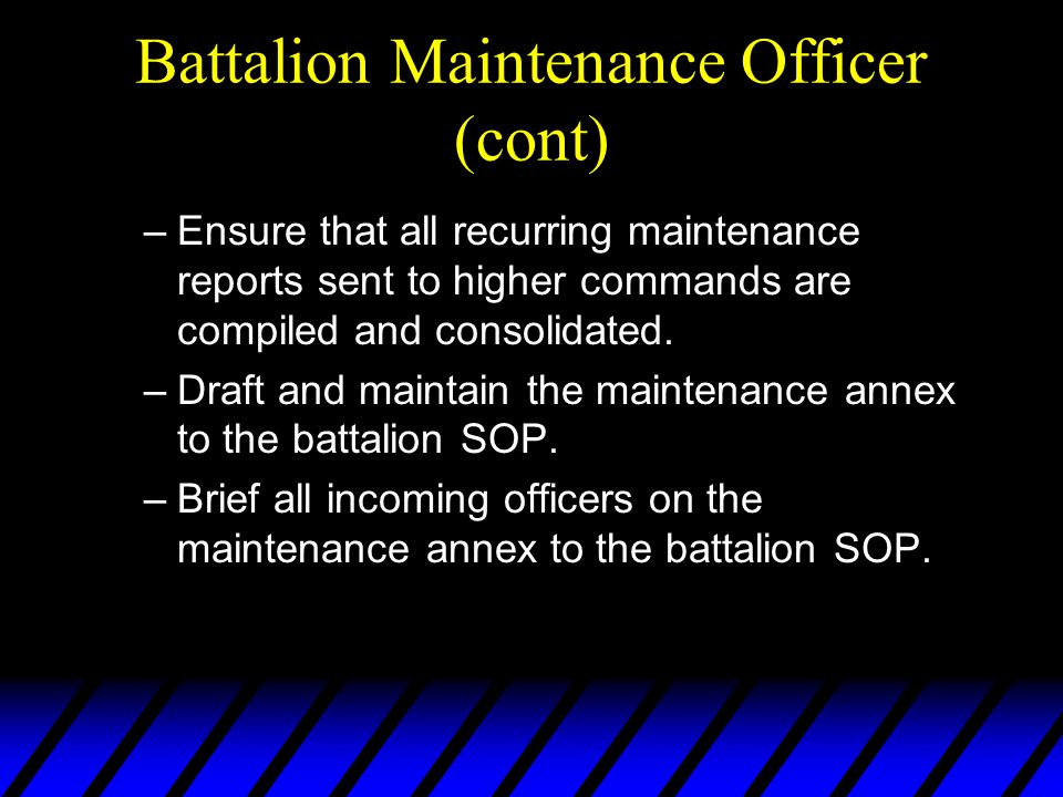 Battalion Maintenance Officer (cont) –Ensure that all recurring maintenance reports sent to higher commands are compiled and consolidated.
