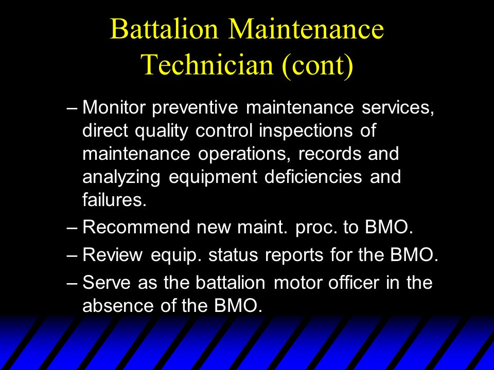 Battalion Maintenance Technician (cont) –Monitor preventive maintenance services, direct quality control inspections of maintenance operations, record