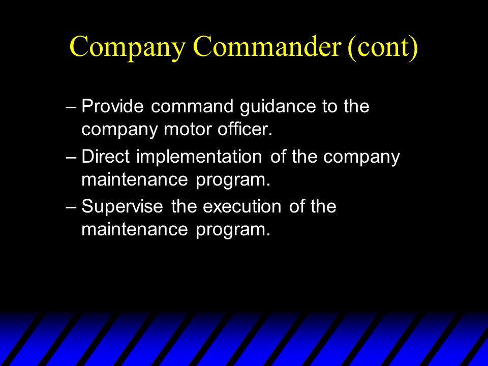 Company Commander (cont) –Provide command guidance to the company motor officer.