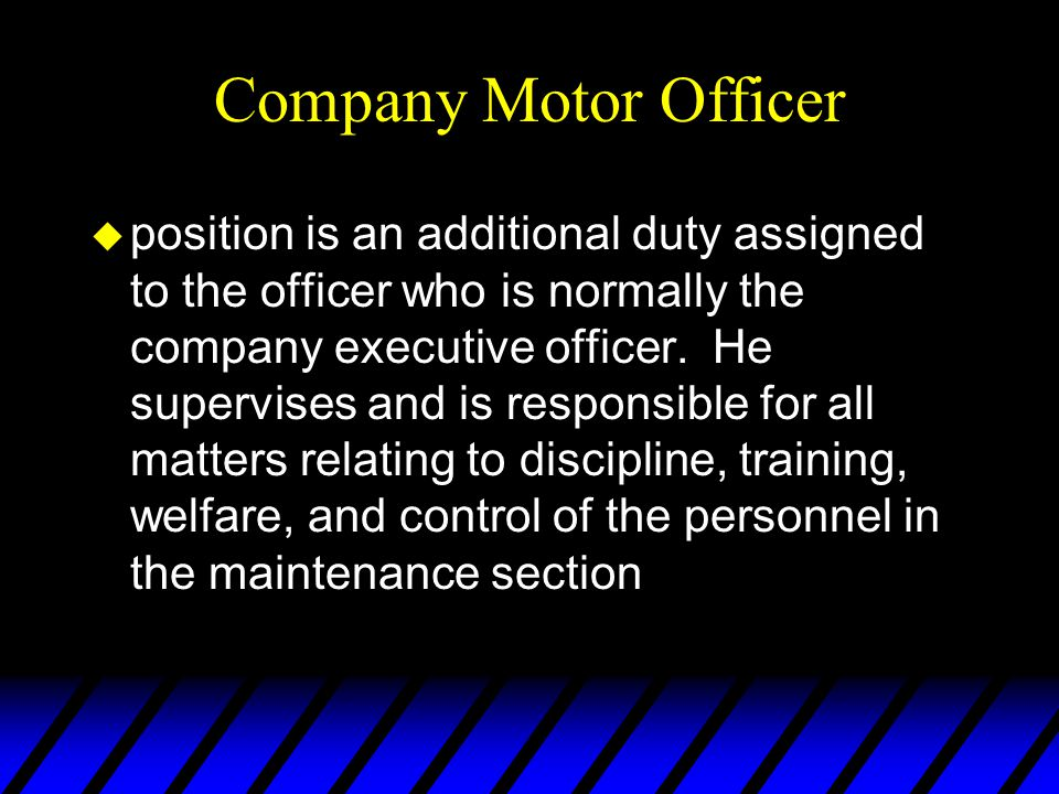 Company Motor Officer u position is an additional duty assigned to the officer who is normally the company executive officer. He supervises and is res