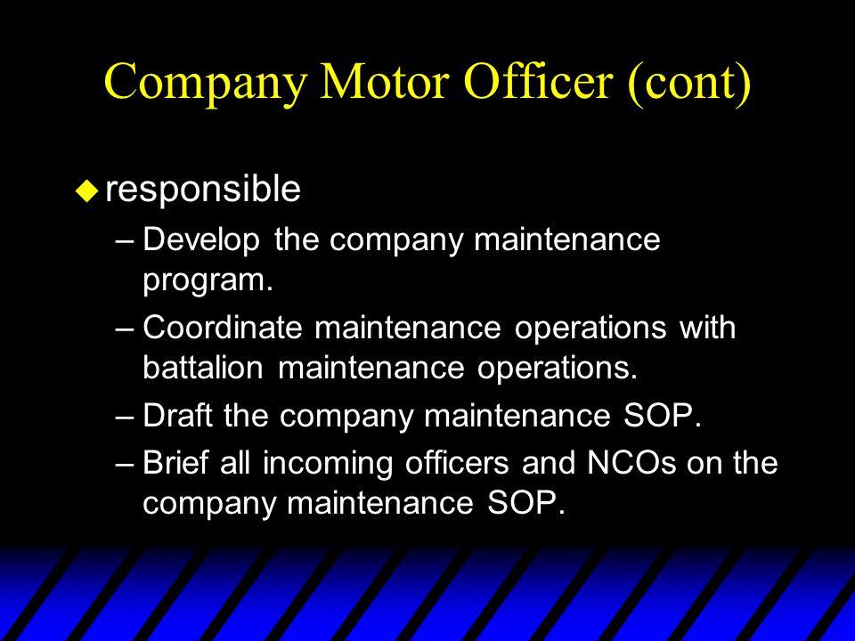 Company Motor Officer (cont) u responsible –Develop the company maintenance program. –Coordinate maintenance operations with battalion maintenance ope