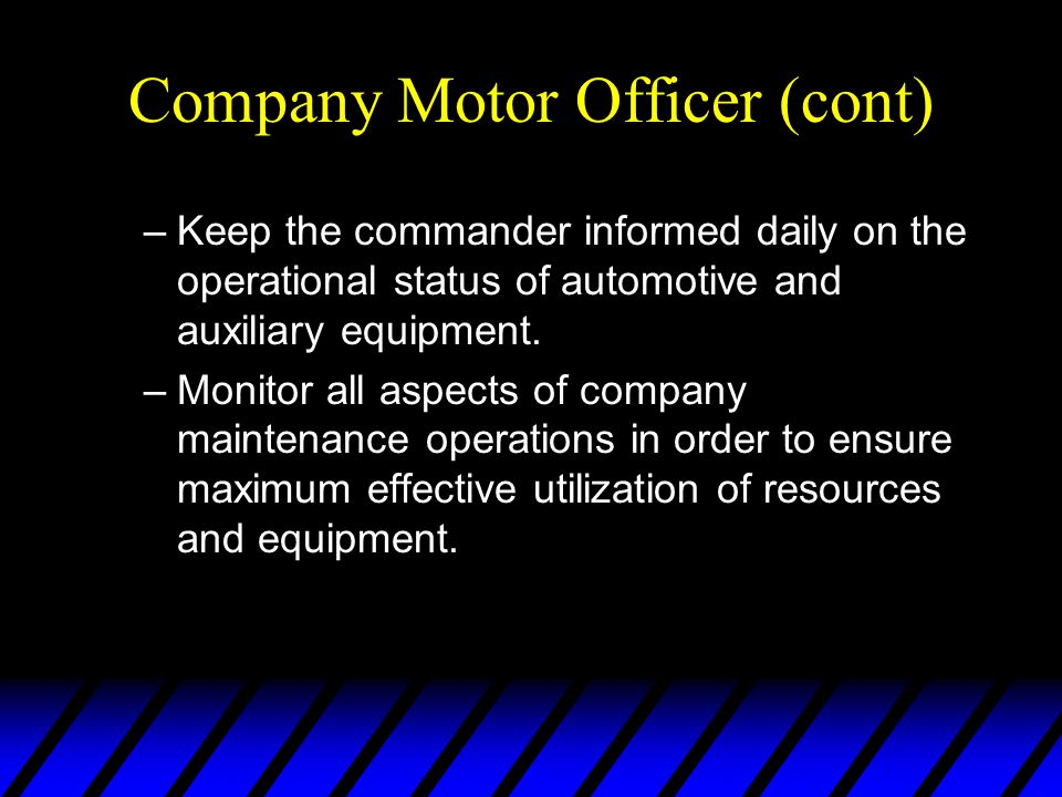 Company Motor Officer (cont) –Keep the commander informed daily on the operational status of automotive and auxiliary equipment. –Monitor all aspects