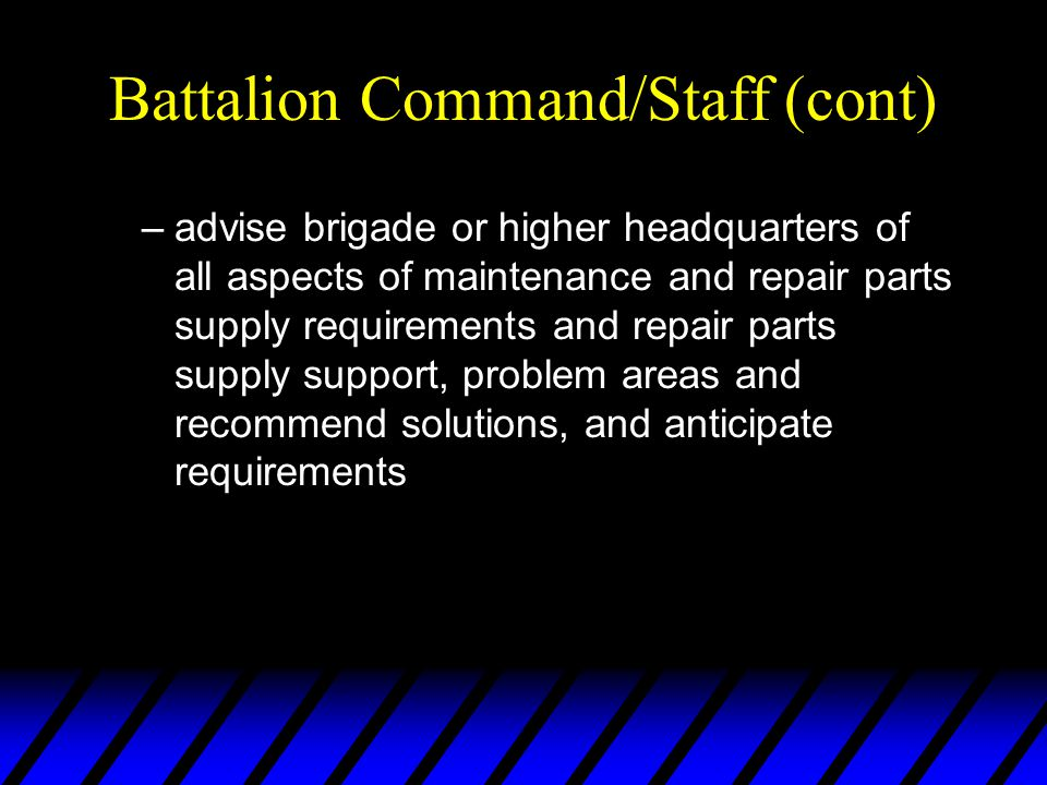 Battalion Command/Staff (cont) –advise brigade or higher headquarters of all aspects of maintenance and repair parts supply requirements and repair pa